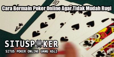 Cara Bermain Poker Online Agar Tidak Mudah Rugi